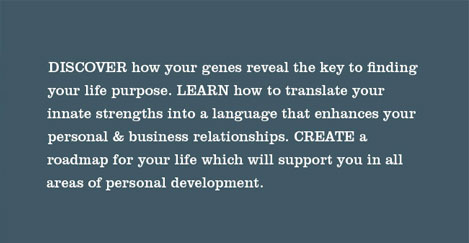DISCOVER how your genes reveal the key to finding your life purpose. LEARN how to translate your innate strengths in a language that enhances your personal & business relationships. CREATE a roadmap for your life which will support you in all areas of personal development.