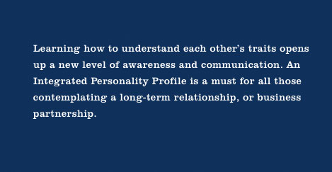 Learning how to understand each other's traits opens up a new level of awareness and communication. An Integrated Personailty Profile is a must for all those contemplating a long-term relationship or business partnership.